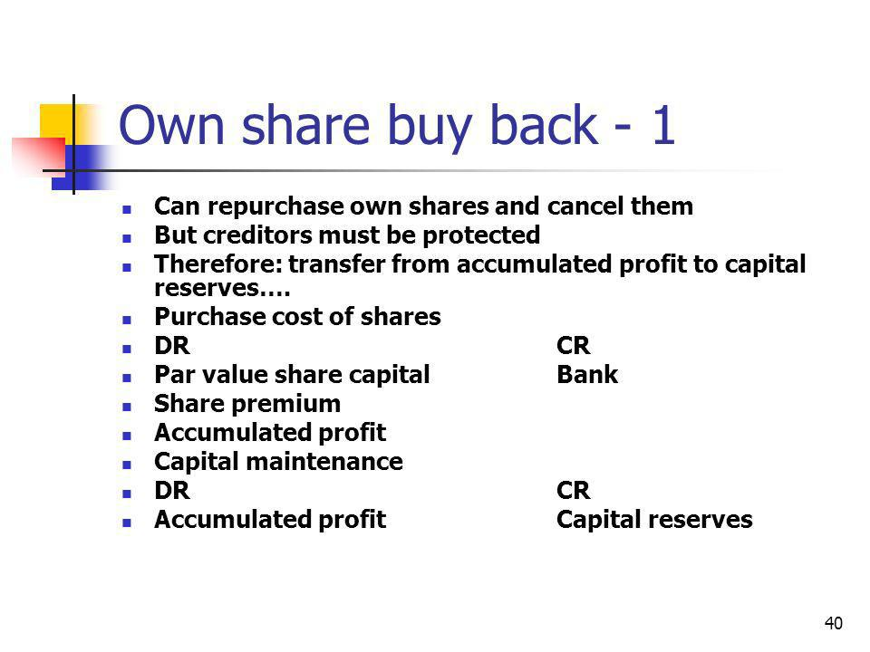 40 Own share buy back - 1 Can repurchase own shares and cancel them But creditors must be protected Therefore: transfer from accumulated profit to cap