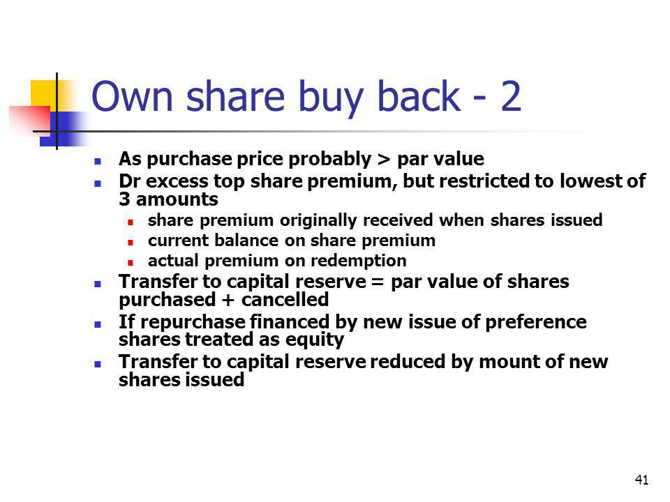 41 Own share buy back - 2 As purchase price probably > par value Dr excess top share premium, but restricted to lowest of 3 amounts share premium orig