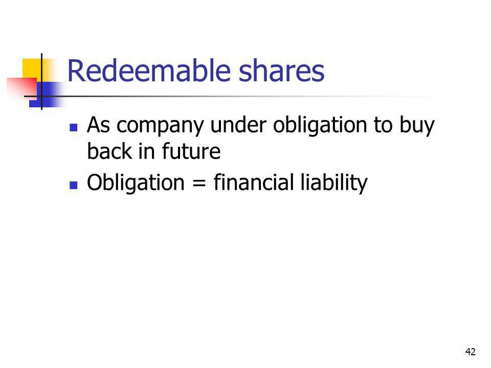 42 Redeemable shares As company under obligation to buy back in future Obligation = financial liability