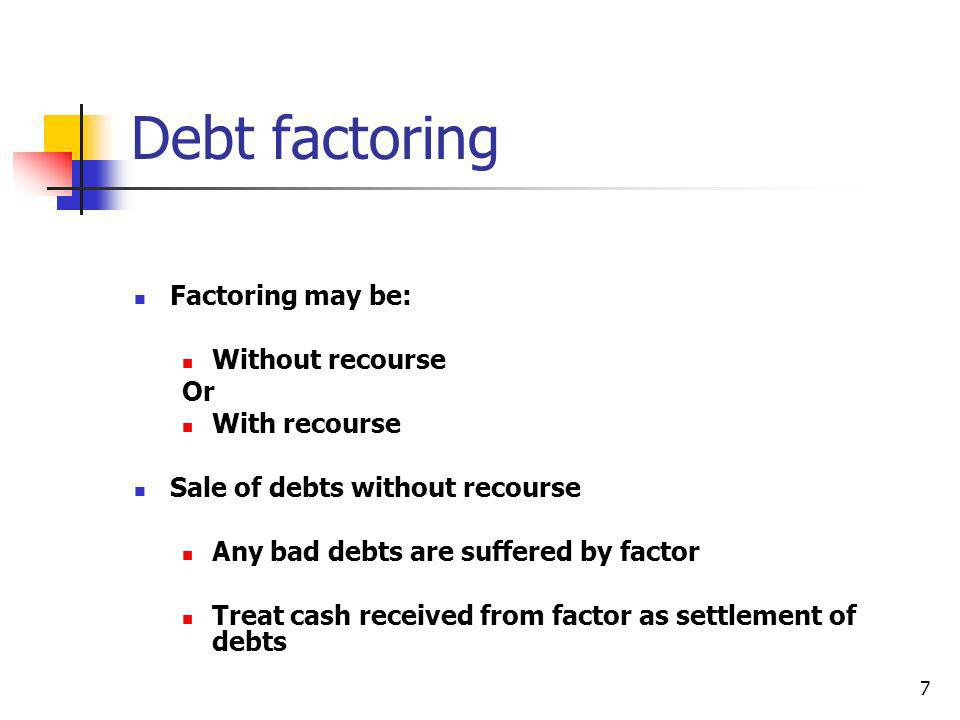 7 Debt factoring Factoring may be: Without recourse Or With recourse Sale of debts without recourse Any bad debts are suffered by factor Treat cash re