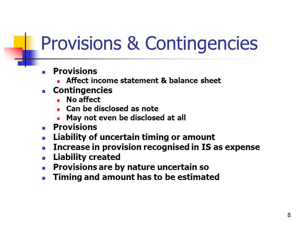 8 Provisions & Contingencies Provisions Affect income statement & balance sheet Contingencies No affect Can be disclosed as note May not even be discl