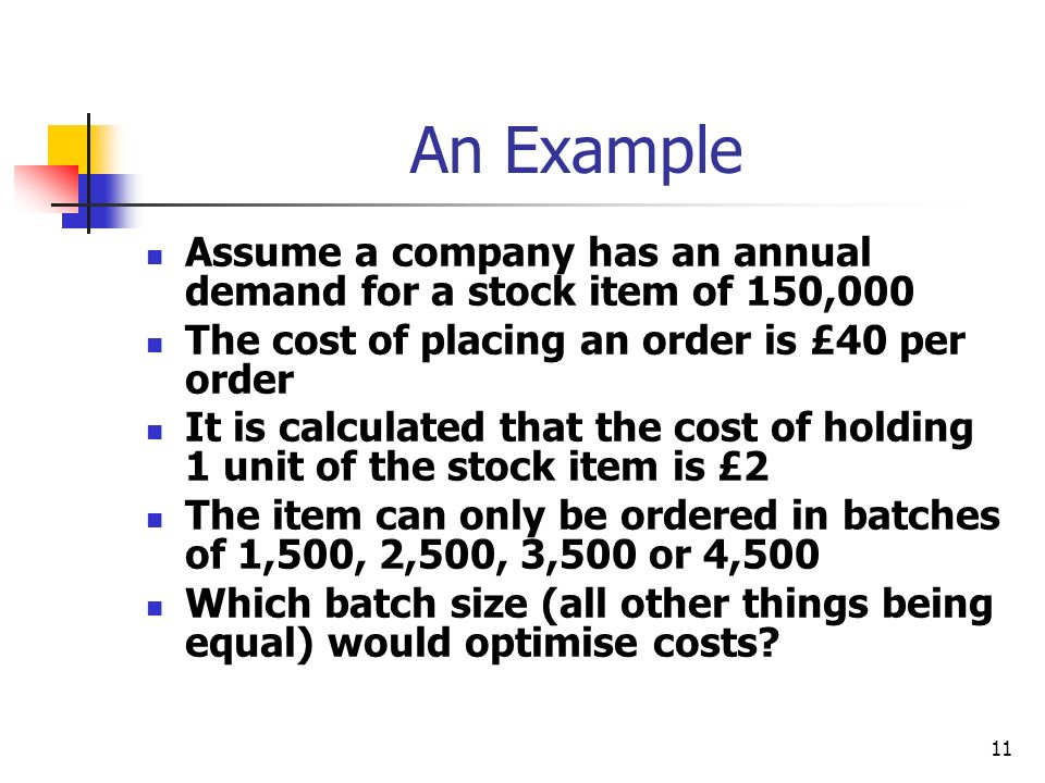 11 An Example Assume a company has an annual demand for a stock item of 150,000 The cost of placing an order is £40 per order It is calculated that the cost of holding 1 unit of the stock item is £2 The item can only be ordered in batches of 1,500, 2,500, 3,500 or 4,500 Which batch size (all other things being equal) would optimise costs