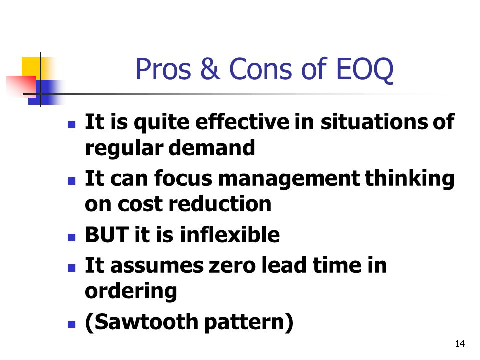 14 Pros & Cons of EOQ It is quite effective in situations of regular demand It can focus management thinking on cost reduction BUT it is inflexible It assumes zero lead time in ordering (Sawtooth pattern)