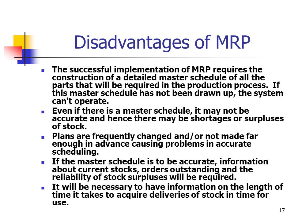 17 Disadvantages of MRP The successful implementation of MRP requires the construction of a detailed master schedule of all the parts that will be required in the production process.