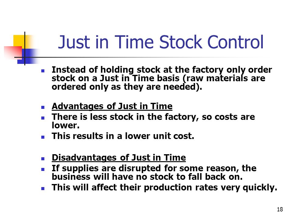 18 Just in Time Stock Control Instead of holding stock at the factory only order stock on a Just in Time basis (raw materials are ordered only as they are needed).