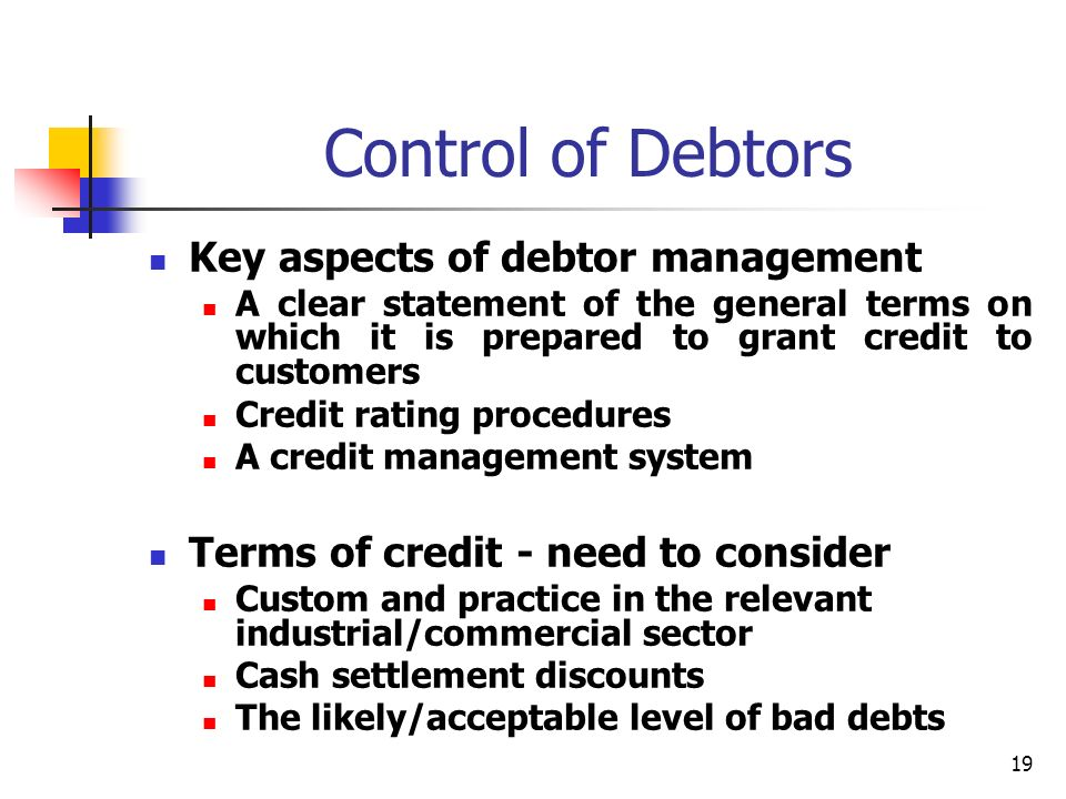 19 Control of Debtors Key aspects of debtor management A clear statement of the general terms on which it is prepared to grant credit to customers Credit rating procedures A credit management system Terms of credit - need to consider Custom and practice in the relevant industrial/commercial sector Cash settlement discounts The likely/acceptable level of bad debts
