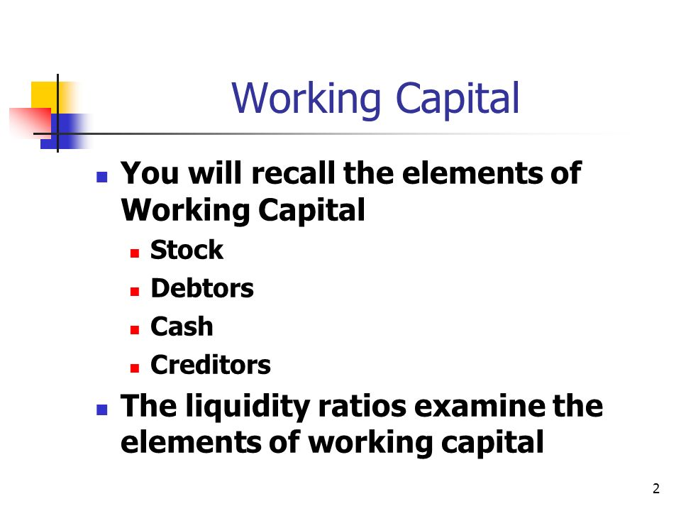 2 Working Capital You will recall the elements of Working Capital Stock Debtors Cash Creditors The liquidity ratios examine the elements of working capital