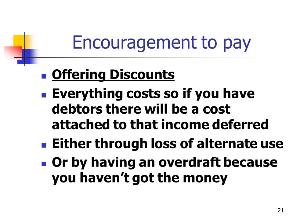 21 Encouragement to pay Offering Discounts Everything costs so if you have debtors there will be a cost attached to that income deferred Either throug