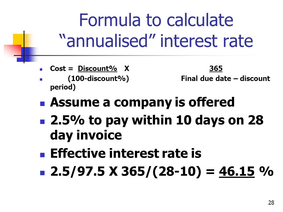 28 Formula to calculate annualised interest rate Cost = Discount% X 365 (100-discount%)Final due date – discount period) Assume a company is offered 2.5% to pay within 10 days on 28 day invoice Effective interest rate is 2.5/97.5 X 365/(28-10) = %