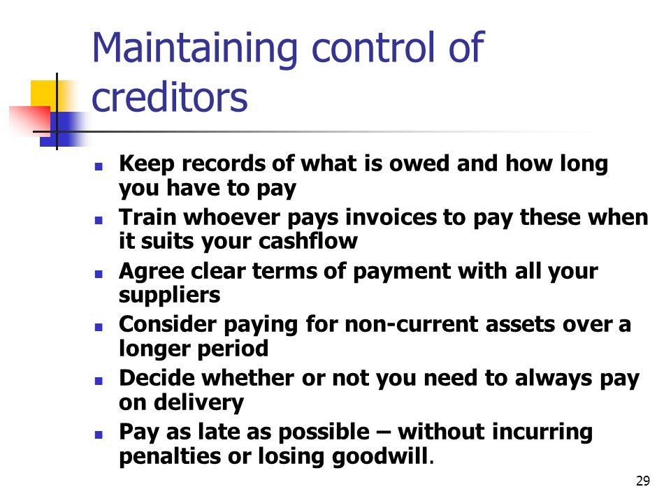29 Maintaining control of creditors Keep records of what is owed and how long you have to pay Train whoever pays invoices to pay these when it suits your cashflow Agree clear terms of payment with all your suppliers Consider paying for non-current assets over a longer period Decide whether or not you need to always pay on delivery Pay as late as possible – without incurring penalties or losing goodwill.