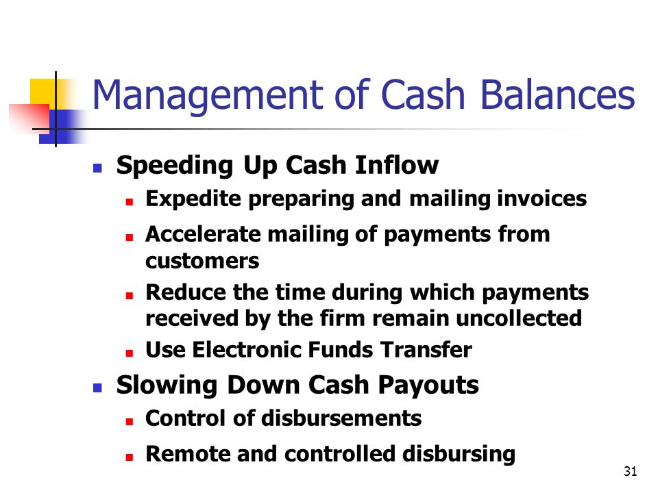 31 Management of Cash Balances Speeding Up Cash Inflow Expedite preparing and mailing invoices Accelerate mailing of payments from customers Reduce the time during which payments received by the firm remain uncollected Use Electronic Funds Transfer Slowing Down Cash Payouts Control of disbursements Remote and controlled disbursing