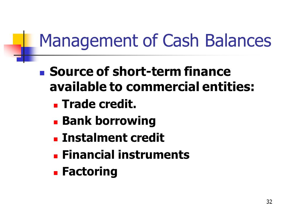 32 Management of Cash Balances Source of short-term finance available to commercial entities: Trade credit. Bank borrowing Instalment credit Financial