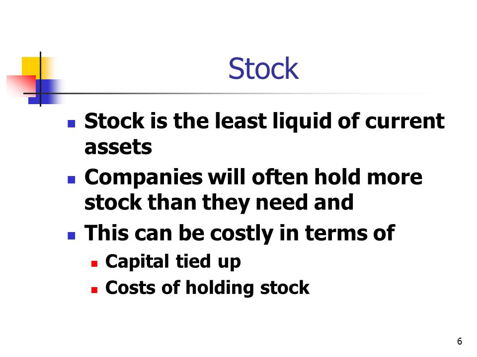 6 Stock Stock is the least liquid of current assets Companies will often hold more stock than they need and This can be costly in terms of Capital tie