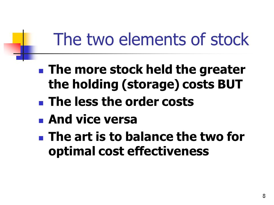 8 The two elements of stock The more stock held the greater the holding (storage) costs BUT The less the order costs And vice versa The art is to balance the two for optimal cost effectiveness