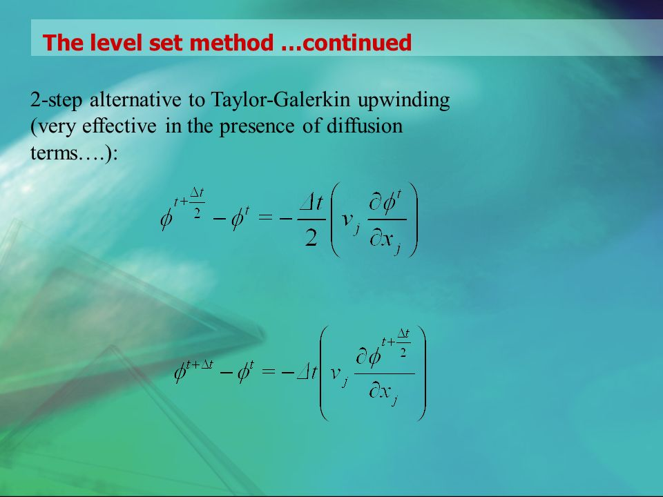The level set method …continued 2-step alternative to Taylor-Galerkin upwinding (very effective in the presence of diffusion terms….):