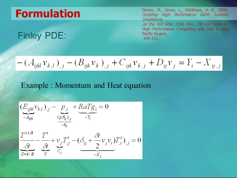 Formulation Finley PDE: Example : Momentum and Heat equation Davies, M., Gross, L., Mühlhaus, H.–B., 2004, Scripting High Performance Earth Systems Simulations on the SGI Altix 3700, Proc.