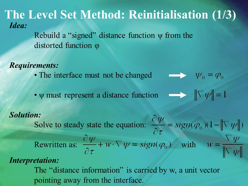 The Level Set Method: Reinitialisation (1/3) Idea: Rebuild a signed distance function ψ from the distorted function φ Requirements: The interface must not be changed ψ must represent a distance function Solution: Solve to steady state the equation: Rewritten as: with Interpretation: The distance information is carried by w, a unit vector pointing away from the interface.