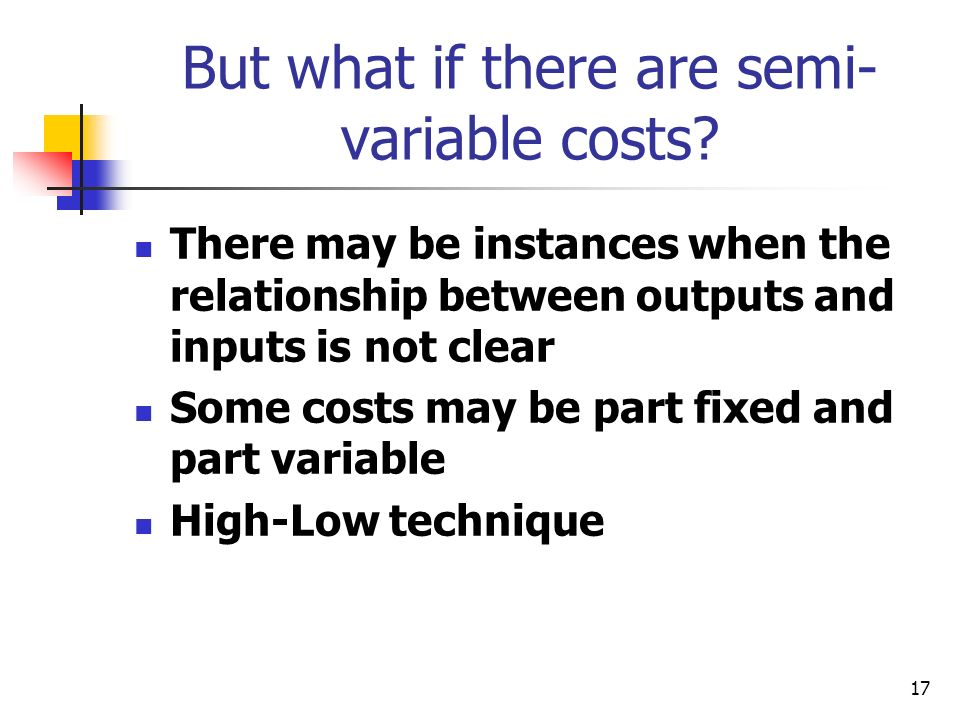 17 But what if there are semi- variable costs? There may be instances when the relationship between outputs and inputs is not clear Some costs may be