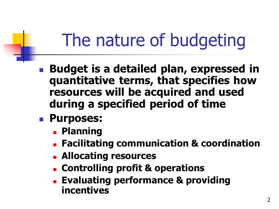 2 The nature of budgeting Budget is a detailed plan, expressed in quantitative terms, that specifies how resources will be acquired and used during a