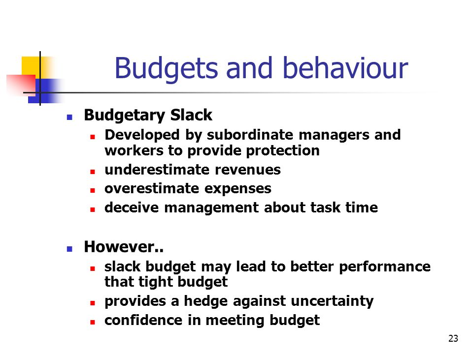 23 Budgets and behaviour Budgetary Slack Developed by subordinate managers and workers to provide protection underestimate revenues overestimate expen