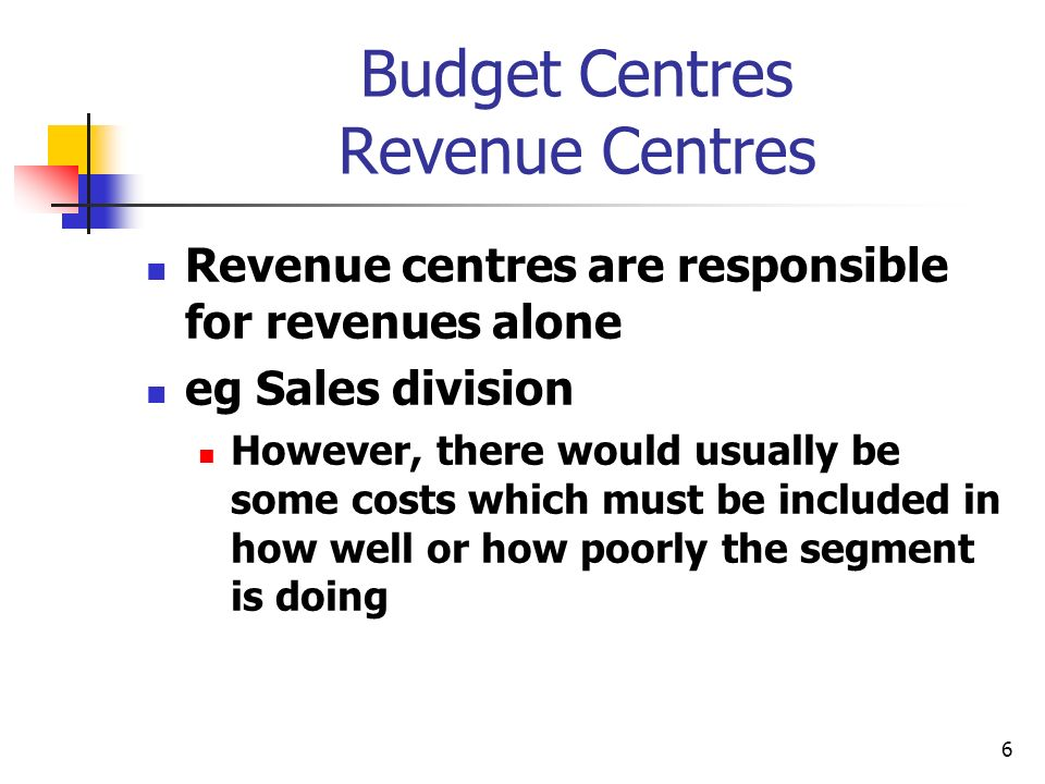 6 Budget Centres Revenue Centres Revenue centres are responsible for revenues alone eg Sales division However, there would usually be some costs which