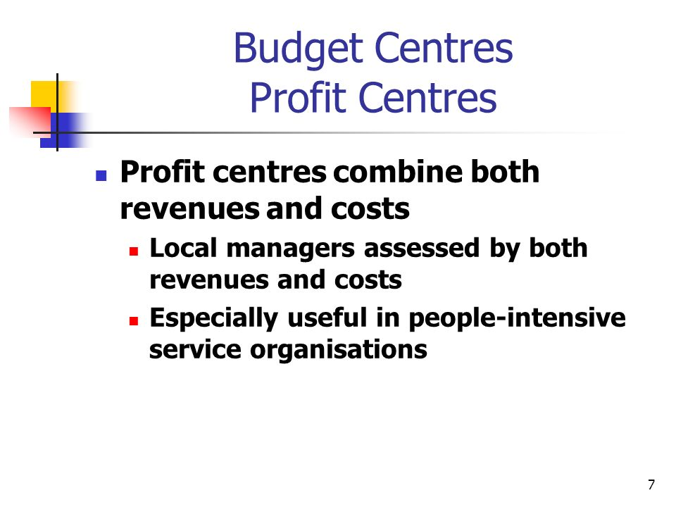 7 Budget Centres Profit Centres Profit centres combine both revenues and costs Local managers assessed by both revenues and costs Especially useful in
