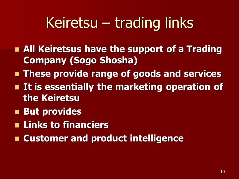 10 Keiretsu – trading links All Keiretsus have the support of a Trading Company (Sogo Shosha) All Keiretsus have the support of a Trading Company (Sogo Shosha) These provide range of goods and services These provide range of goods and services It is essentially the marketing operation of the Keiretsu It is essentially the marketing operation of the Keiretsu But provides But provides Links to financiers Links to financiers Customer and product intelligence Customer and product intelligence