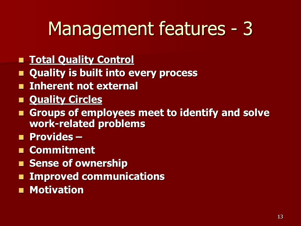 13 Management features - 3 Total Quality Control Total Quality Control Quality is built into every process Quality is built into every process Inherent not external Inherent not external Quality Circles Quality Circles Groups of employees meet to identify and solve work-related problems Groups of employees meet to identify and solve work-related problems Provides – Provides – Commitment Commitment Sense of ownership Sense of ownership Improved communications Improved communications Motivation Motivation