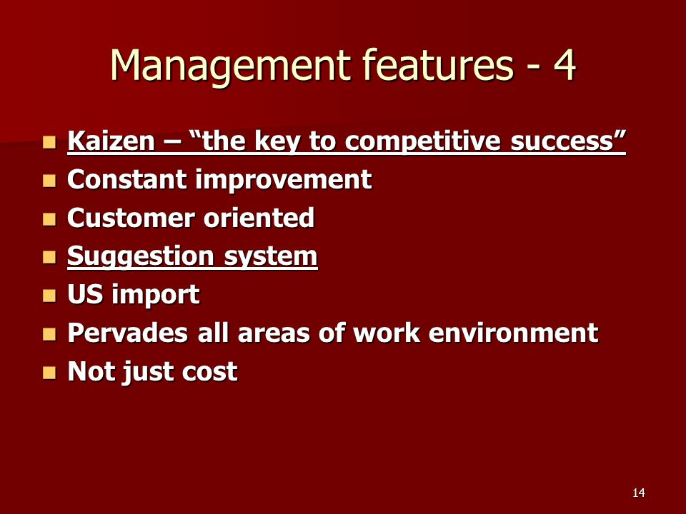 14 Management features - 4 Kaizen – the key to competitive success Kaizen – the key to competitive success Constant improvement Constant improvement Customer oriented Customer oriented Suggestion system Suggestion system US import US import Pervades all areas of work environment Pervades all areas of work environment Not just cost Not just cost