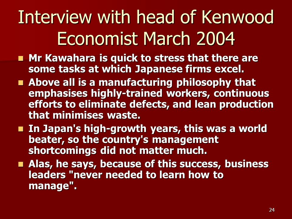 24 Interview with head of Kenwood Economist March 2004 Mr Kawahara is quick to stress that there are some tasks at which Japanese firms excel.