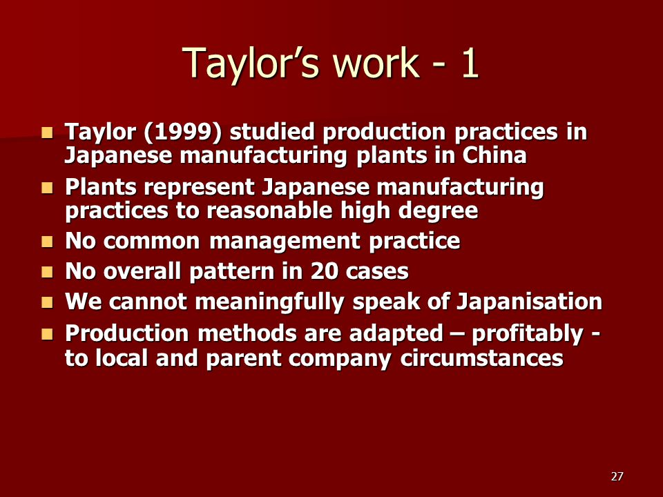 27 Taylors work - 1 Taylor (1999) studied production practices in Japanese manufacturing plants in China Taylor (1999) studied production practices in Japanese manufacturing plants in China Plants represent Japanese manufacturing practices to reasonable high degree Plants represent Japanese manufacturing practices to reasonable high degree No common management practice No common management practice No overall pattern in 20 cases No overall pattern in 20 cases We cannot meaningfully speak of Japanisation We cannot meaningfully speak of Japanisation Production methods are adapted – profitably - to local and parent company circumstances Production methods are adapted – profitably - to local and parent company circumstances