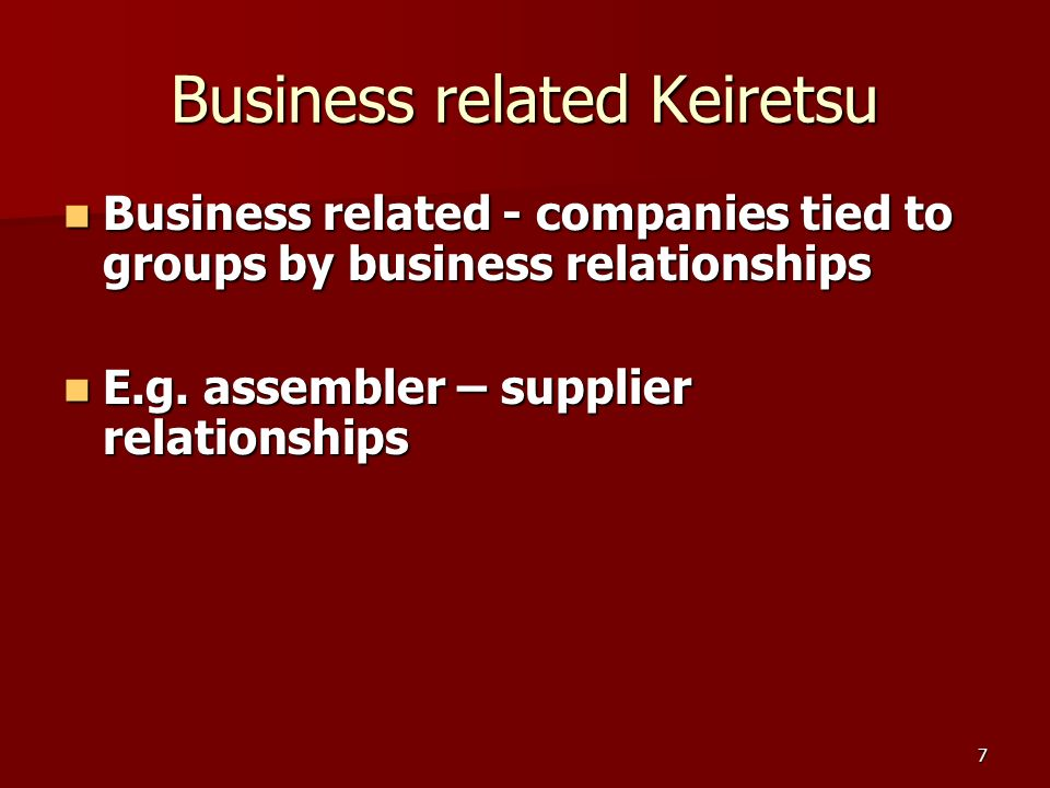 7 Business related Keiretsu Business related - companies tied to groups by business relationships Business related - companies tied to groups by business relationships E.g.