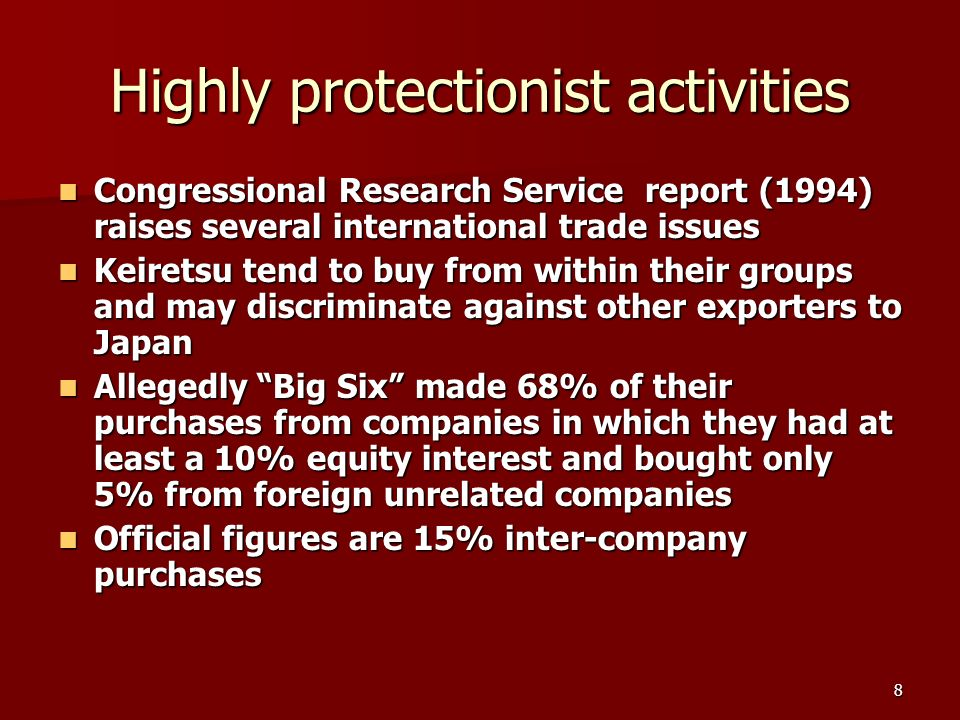8 Highly protectionist activities Congressional Research Service report (1994) raises several international trade issues Congressional Research Service report (1994) raises several international trade issues Keiretsu tend to buy from within their groups and may discriminate against other exporters to Japan Keiretsu tend to buy from within their groups and may discriminate against other exporters to Japan Allegedly Big Six made 68% of their purchases from companies in which they had at least a 10% equity interest and bought only 5% from foreign unrelated companies Allegedly Big Six made 68% of their purchases from companies in which they had at least a 10% equity interest and bought only 5% from foreign unrelated companies Official figures are 15% inter-company purchases Official figures are 15% inter-company purchases