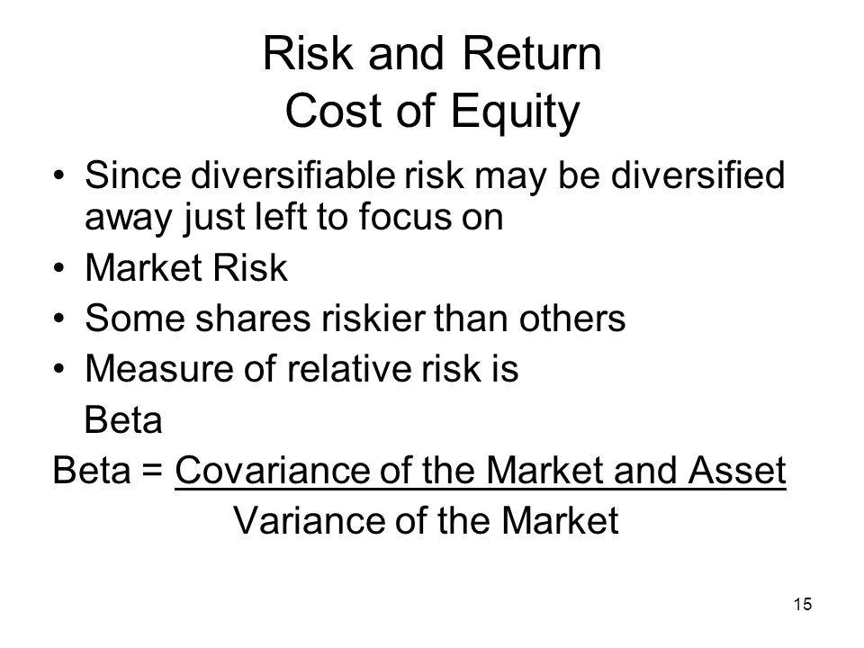 15 Risk and Return Cost of Equity Since diversifiable risk may be diversified away just left to focus on Market Risk Some shares riskier than others M