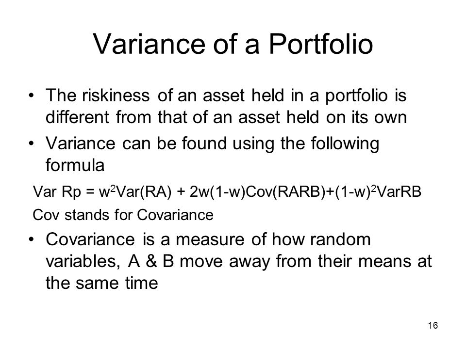 16 Variance of a Portfolio The riskiness of an asset held in a portfolio is different from that of an asset held on its own Variance can be found usin