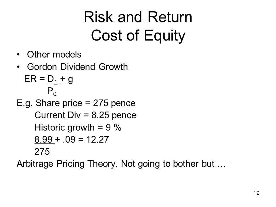 19 Risk and Return Cost of Equity Other models Gordon Dividend Growth ER = D 1 + g P 0 E.g. Share price = 275 pence Current Div = 8.25 pence Historic