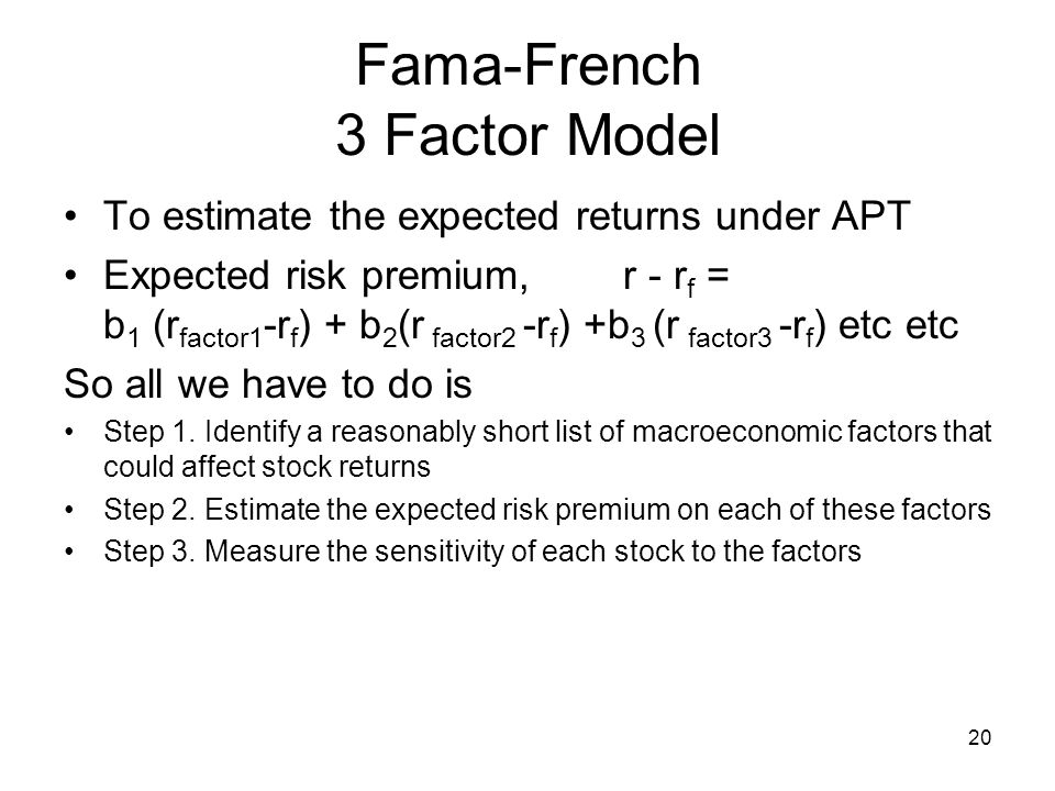 20 Fama-French 3 Factor Model To estimate the expected returns under APT Expected risk premium, r - r f = b 1 (r factor1 -r f ) + b 2 (r factor2 -r f