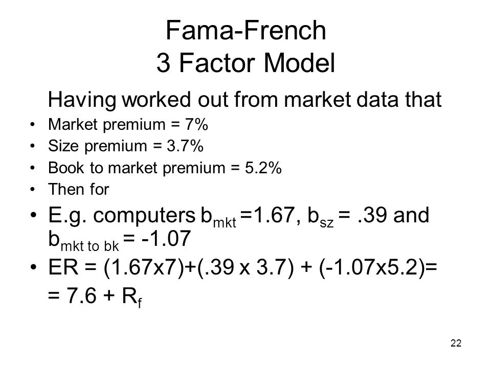 22 Fama-French 3 Factor Model Having worked out from market data that Market premium = 7% Size premium = 3.7% Book to market premium = 5.2% Then for E