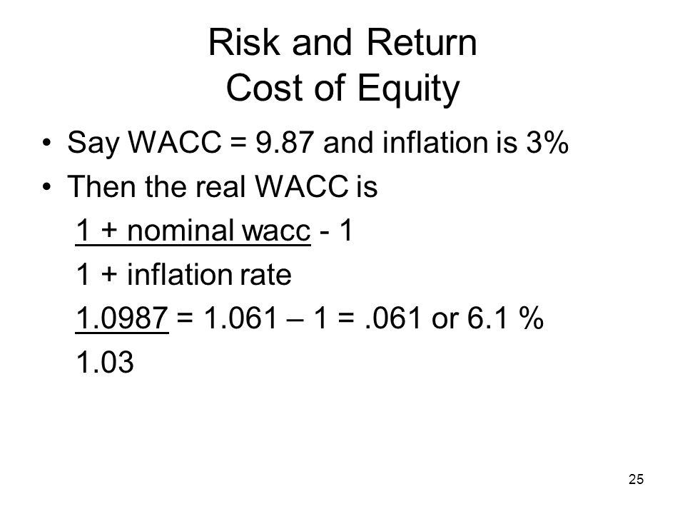 25 Risk and Return Cost of Equity Say WACC = 9.87 and inflation is 3% Then the real WACC is 1 + nominal wacc - 1 1 + inflation rate 1.0987 = 1.061 – 1