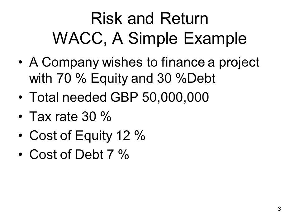 4 Risk and Return WACC, A Simple Example So WACC = Equity bit = 35,000,000 x 12 = 8.4 50,000,000 Debt bit = 15,000,000 x (1 -.3) = 1.47 50,000,000 WACC = 9.87