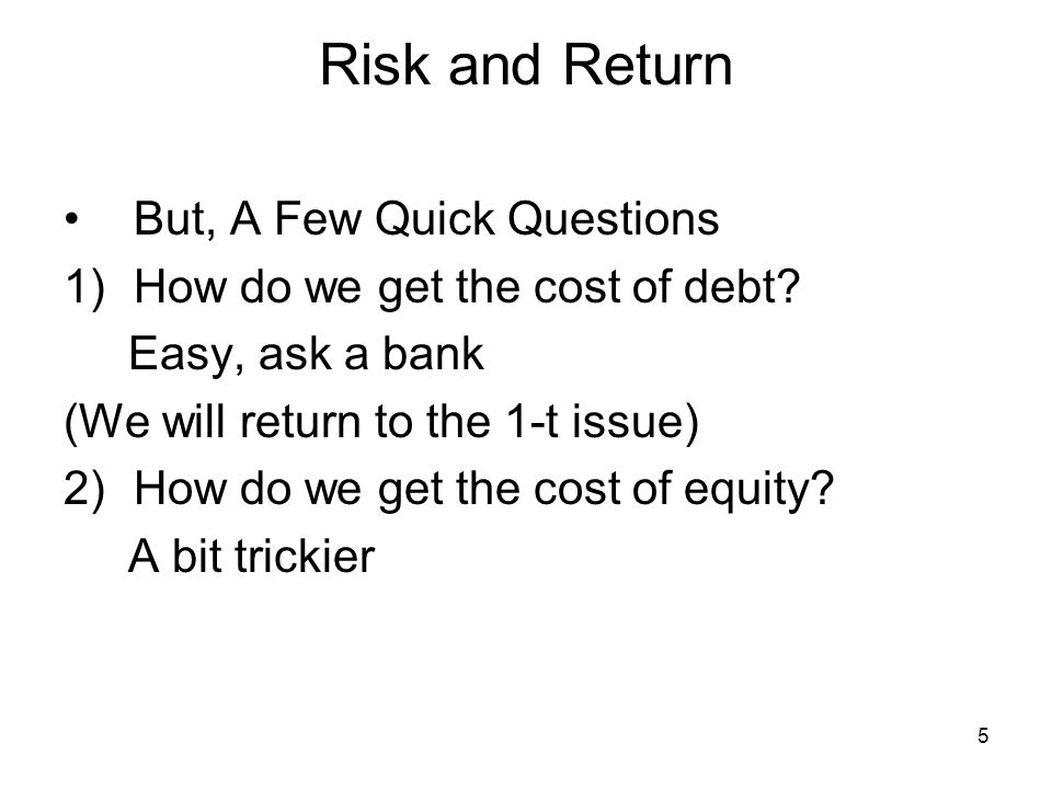 5 Risk and Return But, A Few Quick Questions 1)How do we get the cost of debt? Easy, ask a bank (We will return to the 1-t issue) 2)How do we get the