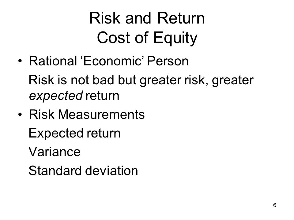 6 Risk and Return Cost of Equity Rational Economic Person Risk is not bad but greater risk, greater expected return Risk Measurements Expected return