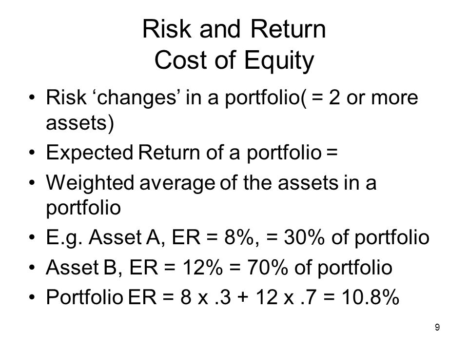 9 Risk and Return Cost of Equity Risk changes in a portfolio( = 2 or more assets) Expected Return of a portfolio = Weighted average of the assets in a