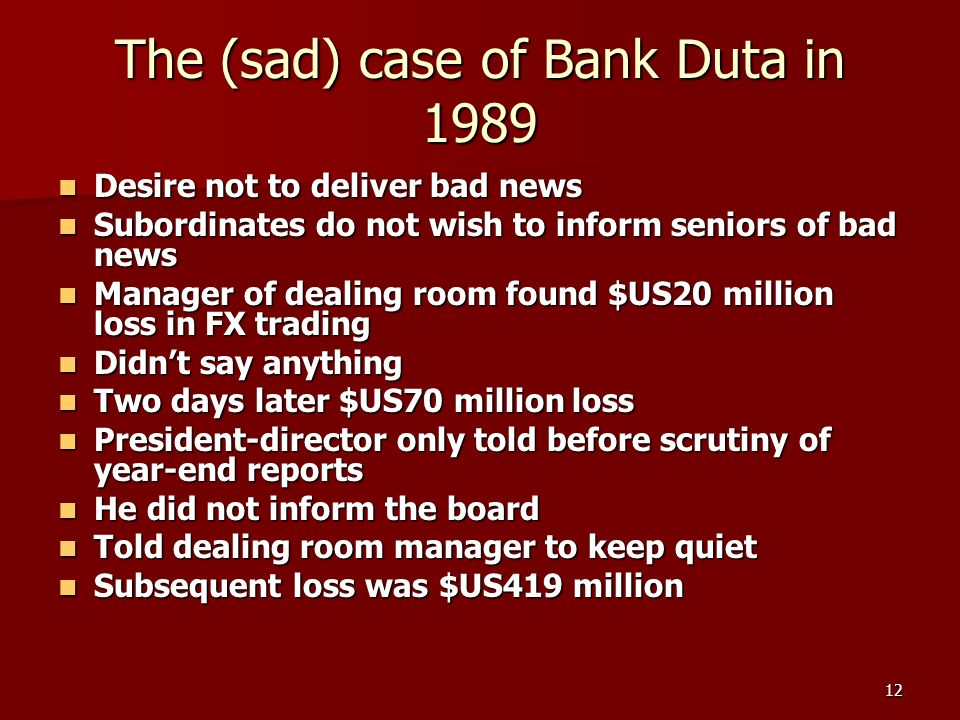 12 The (sad) case of Bank Duta in 1989 Desire not to deliver bad news Desire not to deliver bad news Subordinates do not wish to inform seniors of bad news Subordinates do not wish to inform seniors of bad news Manager of dealing room found $US20 million loss in FX trading Manager of dealing room found $US20 million loss in FX trading Didnt say anything Didnt say anything Two days later $US70 million loss Two days later $US70 million loss President-director only told before scrutiny of year-end reports President-director only told before scrutiny of year-end reports He did not inform the board He did not inform the board Told dealing room manager to keep quiet Told dealing room manager to keep quiet Subsequent loss was $US419 million Subsequent loss was $US419 million