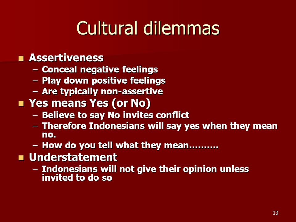 13 Cultural dilemmas Assertiveness Assertiveness –Conceal negative feelings –Play down positive feelings –Are typically non-assertive Yes means Yes (or No) Yes means Yes (or No) –Believe to say No invites conflict –Therefore Indonesians will say yes when they mean no.