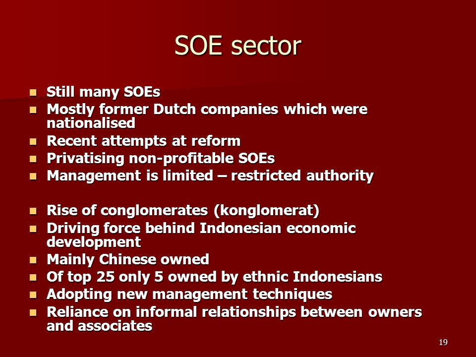19 SOE sector Still many SOEs Still many SOEs Mostly former Dutch companies which were nationalised Mostly former Dutch companies which were nationalised Recent attempts at reform Recent attempts at reform Privatising non-profitable SOEs Privatising non-profitable SOEs Management is limited – restricted authority Management is limited – restricted authority Rise of conglomerates (konglomerat) Rise of conglomerates (konglomerat) Driving force behind Indonesian economic development Driving force behind Indonesian economic development Mainly Chinese owned Mainly Chinese owned Of top 25 only 5 owned by ethnic Indonesians Of top 25 only 5 owned by ethnic Indonesians Adopting new management techniques Adopting new management techniques Reliance on informal relationships between owners and associates Reliance on informal relationships between owners and associates