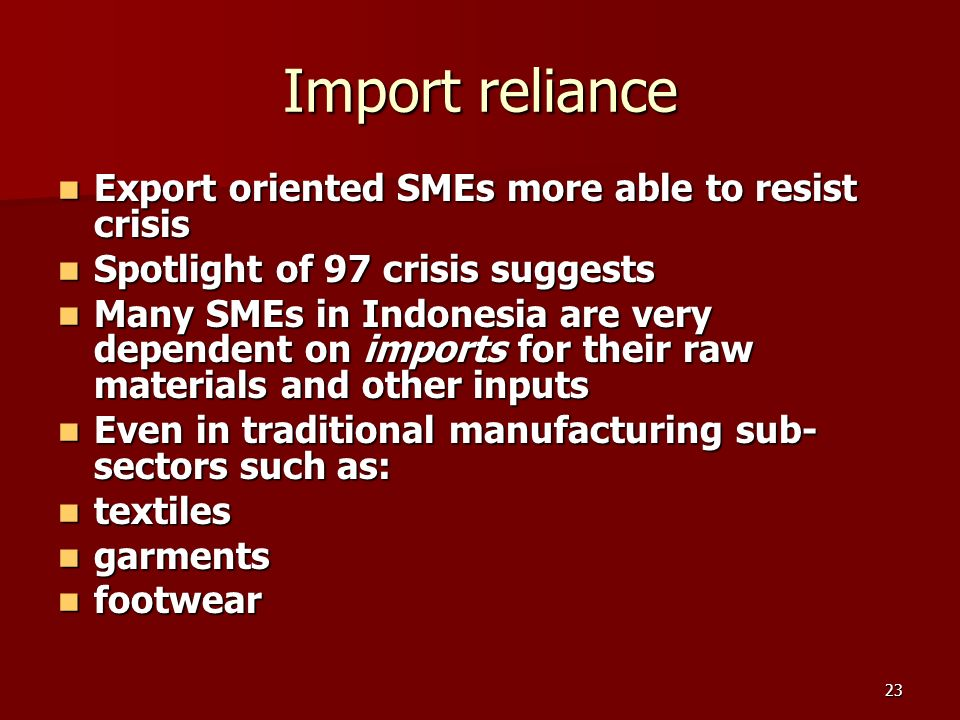 23 Import reliance Export oriented SMEs more able to resist crisis Export oriented SMEs more able to resist crisis Spotlight of 97 crisis suggests Spotlight of 97 crisis suggests Many SMEs in Indonesia are very dependent on imports for their raw materials and other inputs Many SMEs in Indonesia are very dependent on imports for their raw materials and other inputs Even in traditional manufacturing sub- sectors such as: Even in traditional manufacturing sub- sectors such as: textiles textiles garments garments footwear footwear