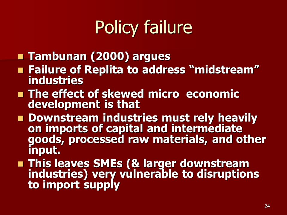 24 Policy failure Tambunan (2000) argues Tambunan (2000) argues Failure of Replita to address midstream industries Failure of Replita to address midstream industries The effect of skewed micro economic development is that The effect of skewed micro economic development is that Downstream industries must rely heavily on imports of capital and intermediate goods, processed raw materials, and other input.