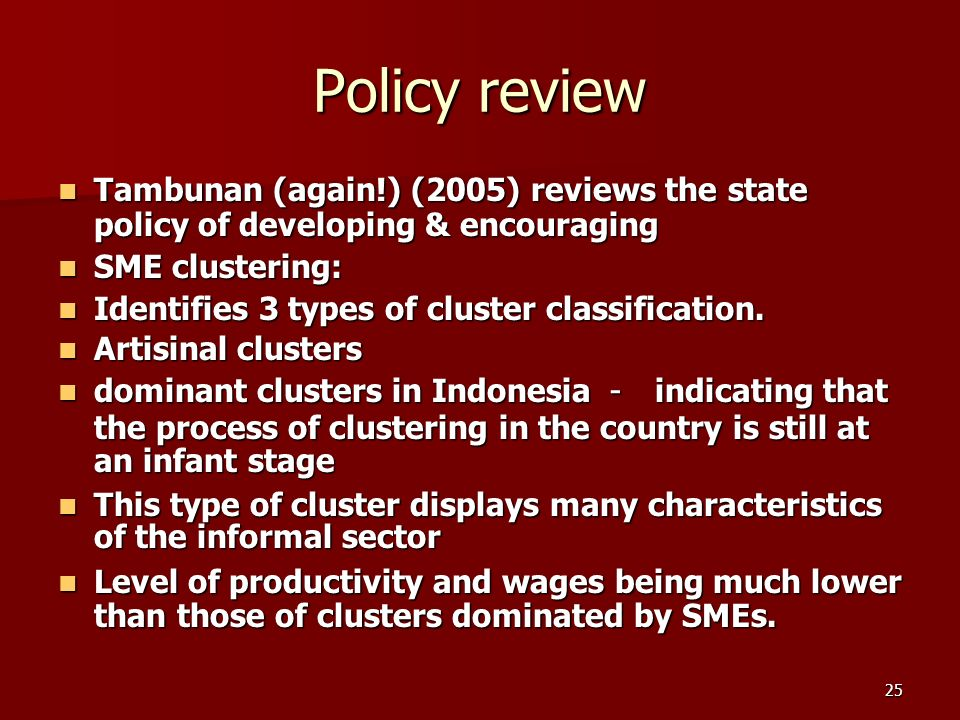 25 Policy review Tambunan (again!) (2005) reviews the state policy of developing & encouraging Tambunan (again!) (2005) reviews the state policy of developing & encouraging SME clustering: SME clustering: Identifies 3 types of cluster classification.