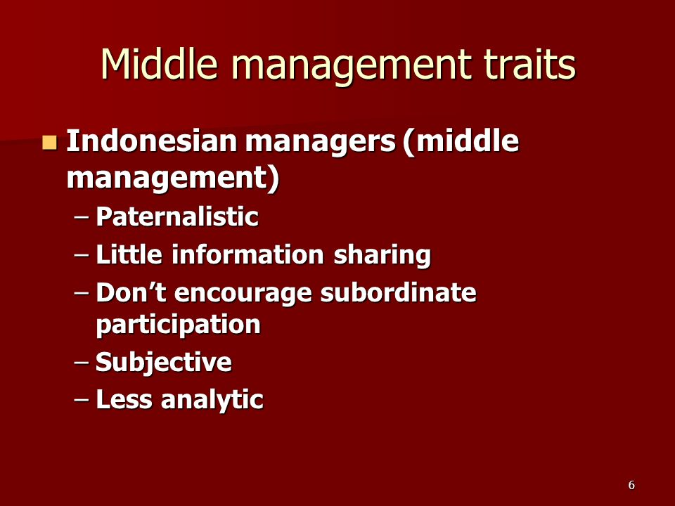 6 Middle management traits Indonesian managers (middle management) Indonesian managers (middle management) –Paternalistic –Little information sharing –Dont encourage subordinate participation –Subjective –Less analytic